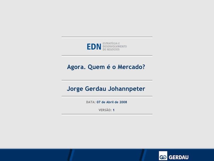 Jorge Gerdau Johannpeter DATA:  07 de Abril de 2008 VERSÃO:  1 Agora. Quem é o Mercado?