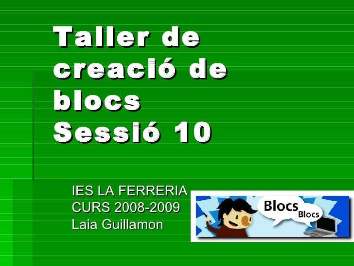 Taller de creació de blocs Sessió 10 IES LA FERRERIA CURS 2008-2009 Laia Guillamon