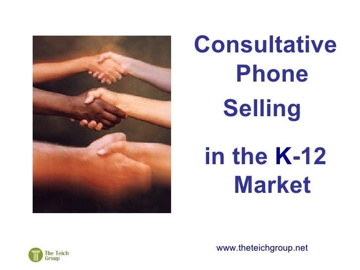 <ul><li>Consultative Phone </li></ul><ul><li>Selling  </li></ul><ul><li>in the  K -12 Market </li></ul>www.theteichgroup.net