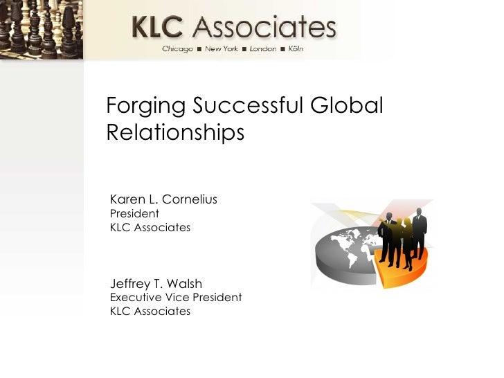 Forging Successful Global Relationships Karen L. Cornelius President  KLC Associates Jeffrey T. Walsh Executive Vice Presi...