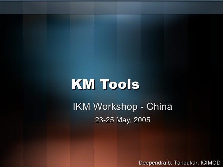 KM Tools IKM Workshop - China 23-25 May, 2005 Deependra b. Tandukar, ICIMOD