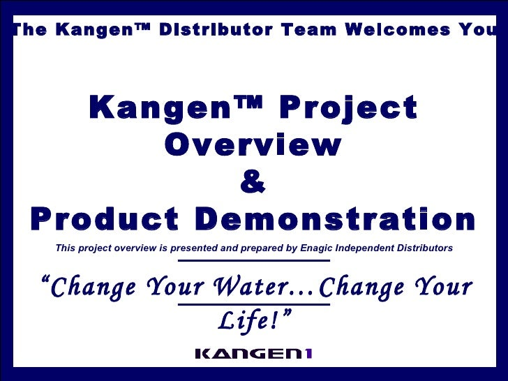 The Kangen™ Distributor Team Welcomes You Kangen™ Project Overview & Product Demonstration This project overview is presen...