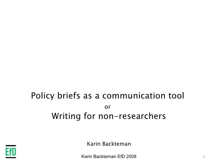 Policy briefs as a communication tool  or   Writing for non-researchers Karin Backteman Karin Backteman EfD 2008