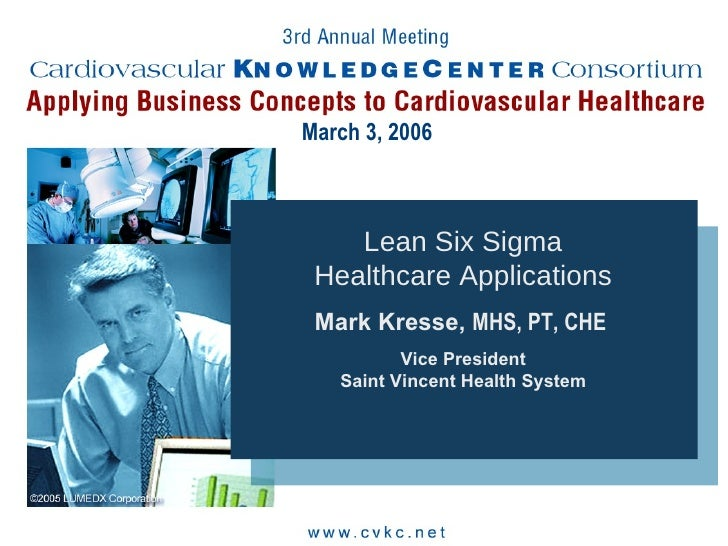 March 3, 2006 Lean Six Sigma Healthcare Applications Mark Kresse,  MHS, PT, CHE   Vice President Saint Vincent Health System