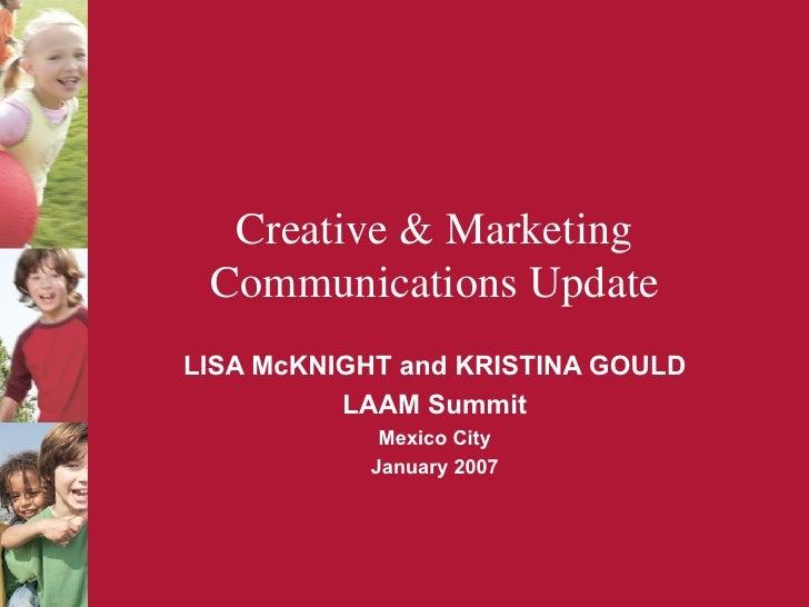 Creative & Marketing Communications Update LISA McKNIGHT and KRISTINA GOULD LAAM Summit Mexico City January 2007