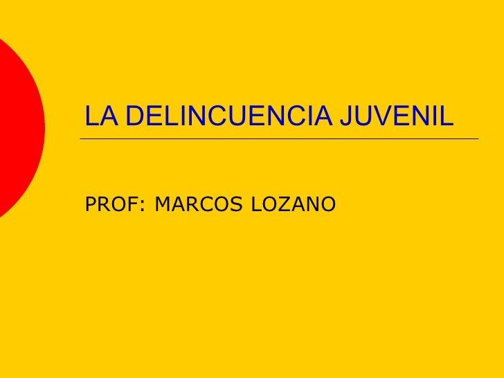 LA DELINCUENCIA JUVENIL PROF: MARCOS LOZANO