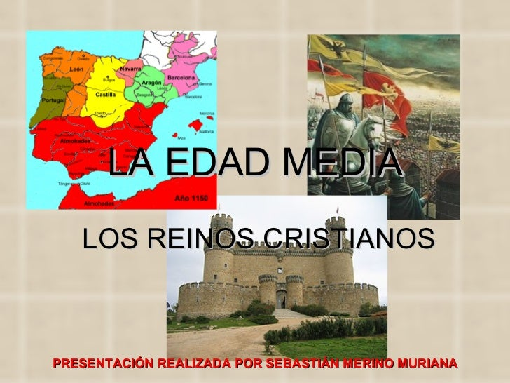 LA EDAD MEDIA LOS REINOS CRISTIANOS PRESENTACIÓN REALIZADA POR SEBASTIÁN MERINO MURIANA