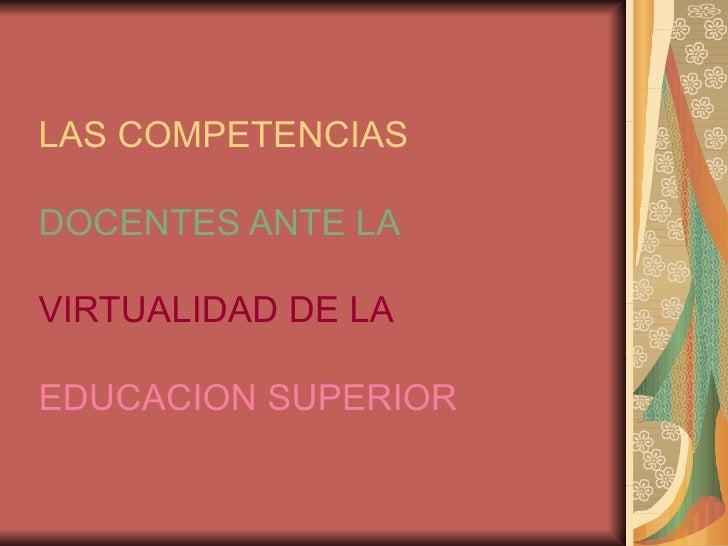 LAS COMPETENCIAS DOCENTES ANTE LA  VIRTUALIDAD DE LA   EDUCACION SUPERIOR