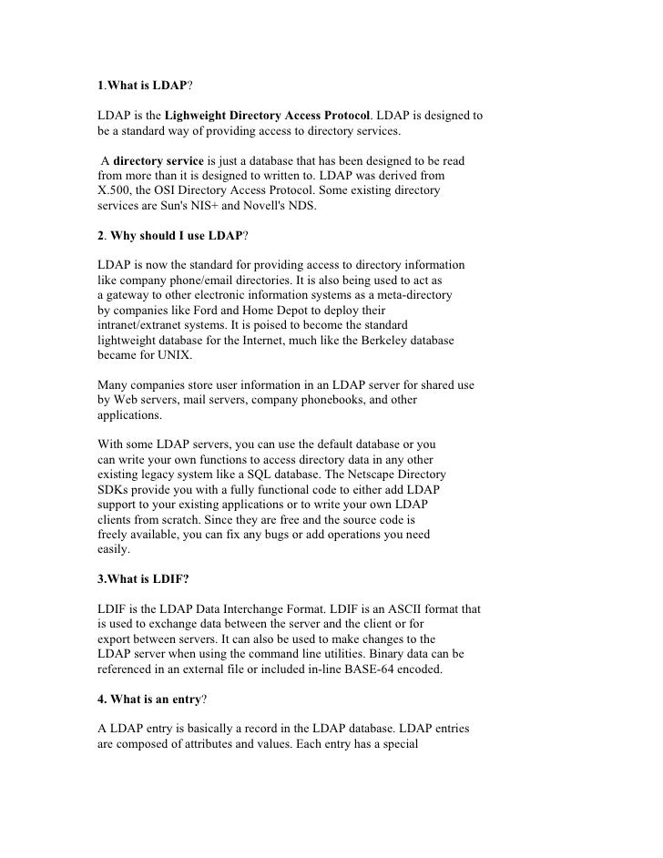 1.What is LDAP?  LDAP is the Lighweight Directory Access Protocol. LDAP is designed to be a standard way of providing acce...