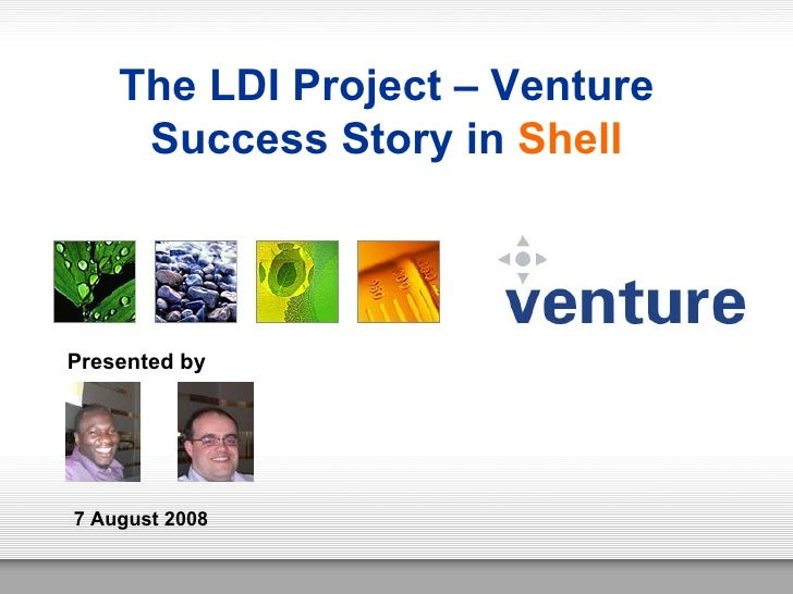 The LDI Project – Venture Success Story in  Shell Presented by 7 August 2008