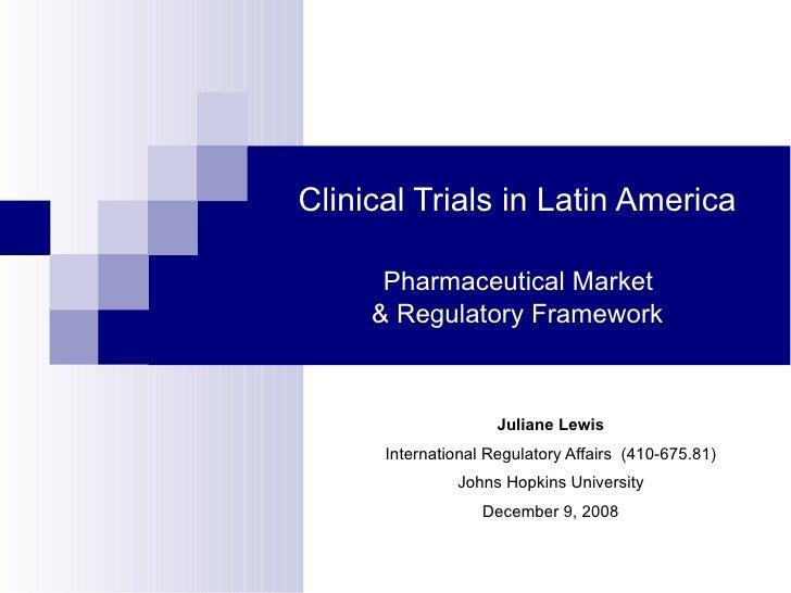Clinical Trials in Latin America   Pharmaceutical Market  & Regulatory Framework <ul><ul><li>Juliane Lewis </li></ul></ul>...