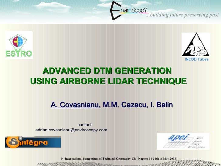 ADVANCED DTM GENERATION  USING AIRBORNE LIDAR TECHNIQUE A. Covasnianu , M.M. Cazacu, I. Balin contact: adrian.covasnianu@e...