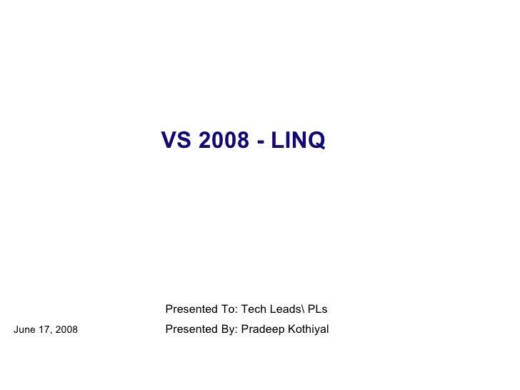 VS 2008 - LINQ June 17, 2008 Presented By: Pradeep Kothiyal Presented To: Tech Leads PLs