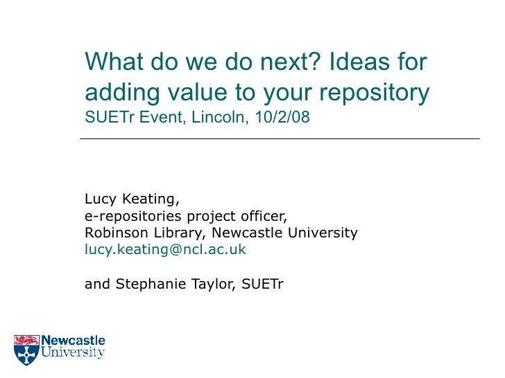 What do we do next? Ideas for adding value to your repository SUETr Event, Lincoln, 10/2/08 Lucy Keating, e-repositories p...