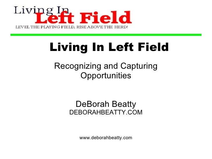 Living In Left Field Recognizing and Capturing Opportunities DeBorah Beatty DEBORAHBEATTY.COM www.deborahbeatty.com