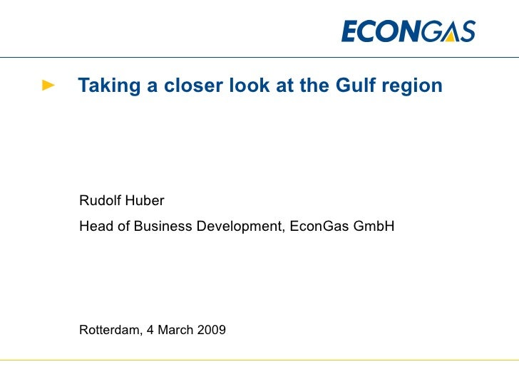 Taking a closer look at the Gulf region Rudolf Huber Head of Business Development, EconGas GmbH Rotterdam, 4 March 2009