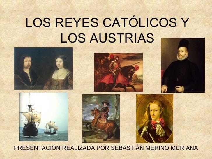 LOS REYES CATÓLICOS Y LOS AUSTRIAS PRESENTACIÓN REALIZADA POR SEBASTIÁN MERINO MURIANA