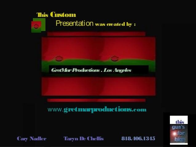 This Custom Presentation was created by : Gwww.gretmarproductions.com this Cary Nadler Taryn De Chellis 818.406.1345 GretM...