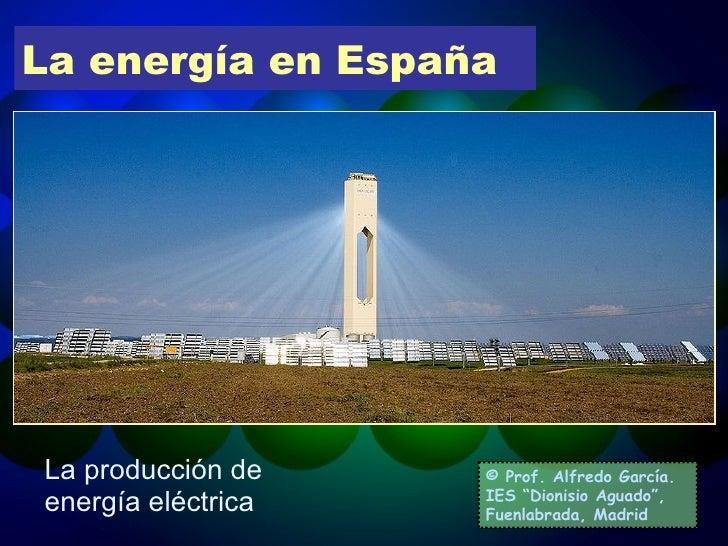 """La energía en España La producción de energía eléctrica © Prof. Alfredo García. IES """"Dionisio Aguado"""", Fuenlabrada, Madrid"""