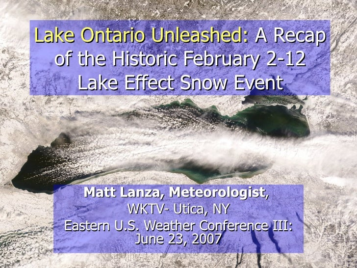 Lake Ontario Unleashed:   A Recap of the Historic February 2-12 Lake Effect Snow Event Matt Lanza, Meteorologist ,  WKTV- ...