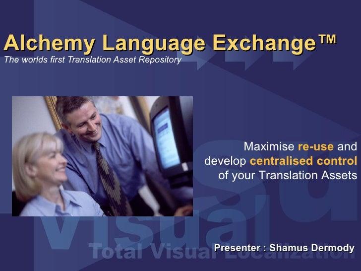 Alchemy Language Exchange™   The worlds first Translation Asset Repository Presenter : Shamus Dermody  Maximise  re-use  a...