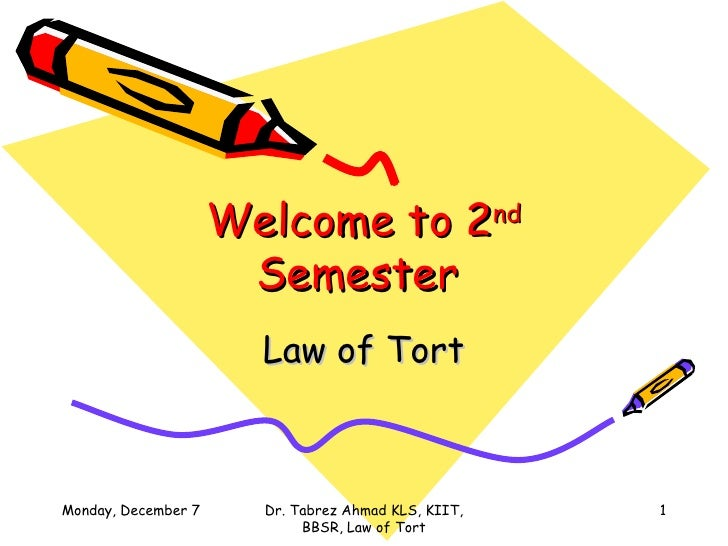 Welcome to 2 nd  Semester  Law of Tort Sunday, June 7, 2009 Dr. Tabrez Ahmad KLS, KIIT, BBSR, Law of Tort