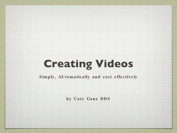 Creating Videos <ul><li>Simply, AUtomatically and cost effectively </li></ul><ul><li>by Cary Ganz DDS </li></ul>