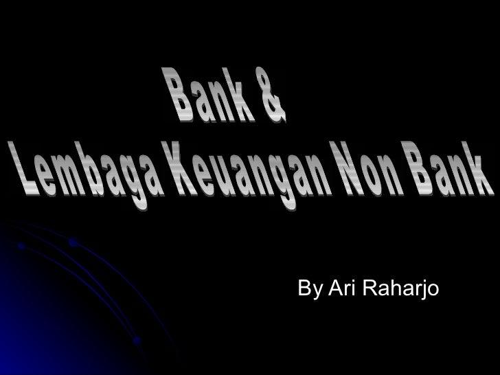 By Ari Raharjo Bank &  Lembaga Keuangan Non Bank