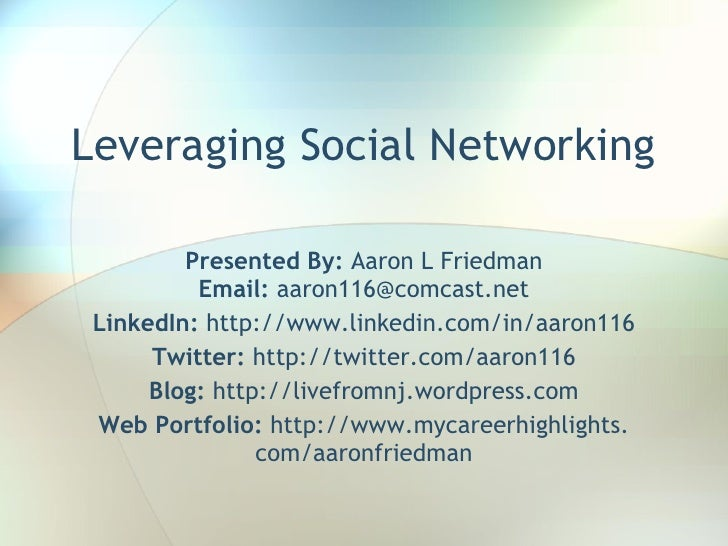 Leveraging Social Networking           Presented By: Aaron L Friedman           Email: aaron116@comcast.net  LinkedIn: htt...