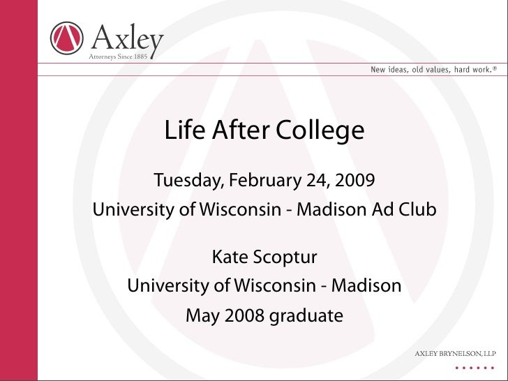 Life After College        Tuesday, February 24, 2009 University of Wisconsin - Madison Ad Club                 Kate Scoptu...