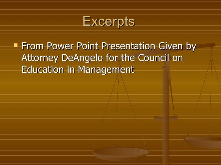 Excerpts  <ul><li>From Power Point Presentation Given by Attorney DeAngelo for the Council on Education in Management </li...