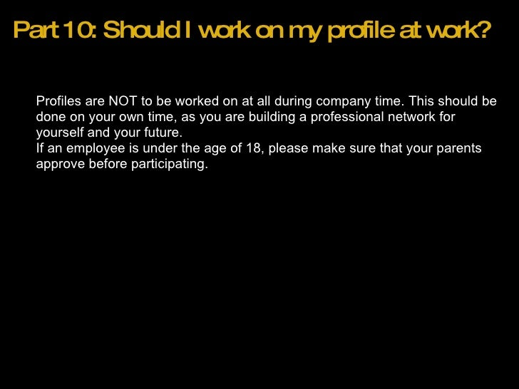 Part 10: Should I work on my profile at work? <ul><ul><li>Profiles are NOT to be worked on at all during company time. Thi...