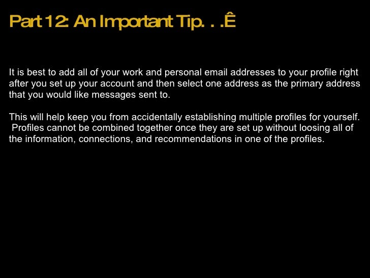 Part 12: An Important Tip. . . <ul><li>It is best to add all of your work and personal email addresses to your profile ri...