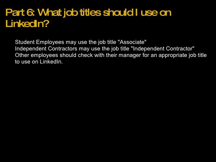 Part 6: What job titles should I use on LinkedIn? <ul><ul><li>Student Employees may use the job title &quot;Associate&quot...