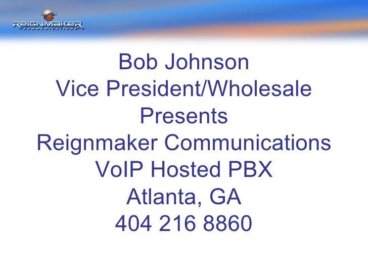 Bob Johnson Vice President/Wholesale Presents Reignmaker Communications VoIP Hosted PBX Atlanta, GA 404 216 8860