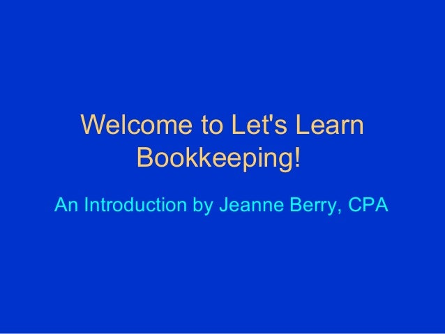Welcome to Let's Learn Bookkeeping! An Introduction by Jeanne Berry, CPA