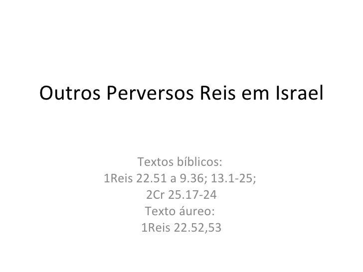 Outros Perversos Reis em Israel Textos bíblicos:  1Reis 22.51 a 9.36; 13.1-25;  2Cr 25.17-24 Texto áureo:  1Reis 22.52,53
