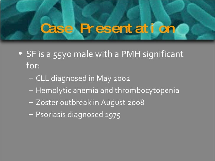 Case Presentation <ul><li>SF is a 55yo male with a PMH significant for: </li></ul><ul><ul><li>CLL diagnosed in May 2002 </...