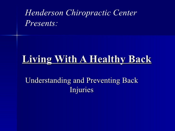 Living With A Healthy Back Understanding and Preventing Back Injuries Henderson Chiropractic Center  Presents:
