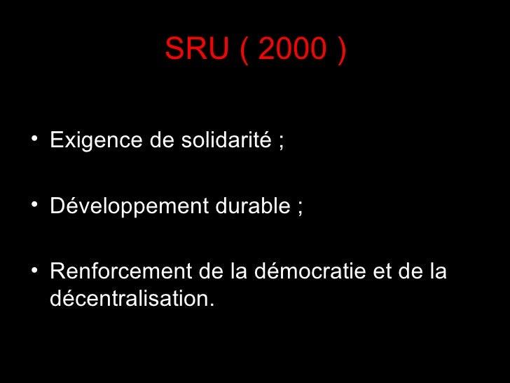SRU ( 2000 ) <ul><li>Exigence de solidarité;  </li></ul><ul><li>Développement durable;  </li></ul><ul><li>Renforcement d...