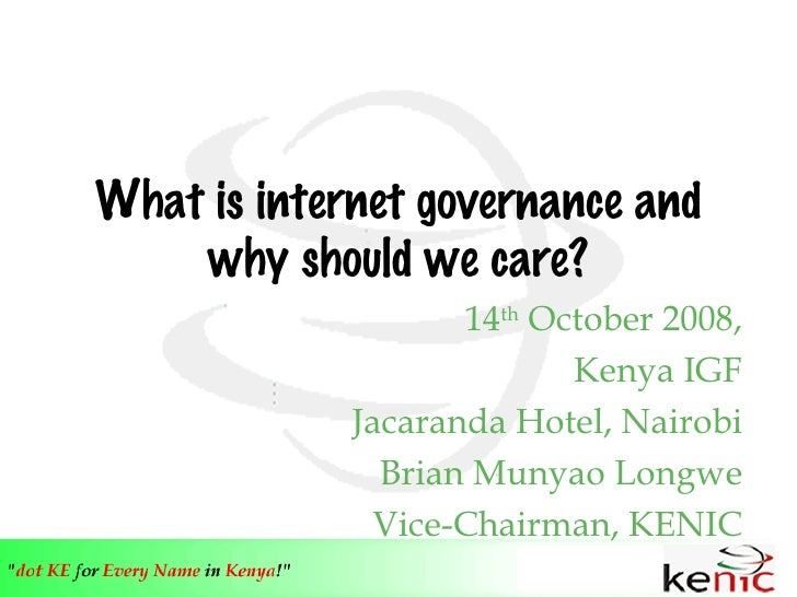 What is internet governance and why should we care? 14 th  October 2008, Kenya IGF Jacaranda Hotel, Nairobi Brian Munyao L...
