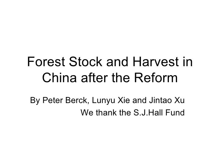 Forest Stock and Harvest in China after the Reform By Peter Berck, Lunyu Xie and Jintao Xu We thank the S.J.Hall Fund