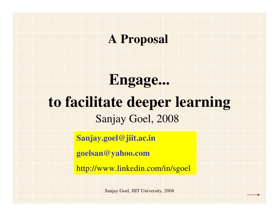 A Proposal              Engage... to facilitate deeper learning          Sanjay Goel, 2008     Sanjay.goel@jiit.ac.in     ...
