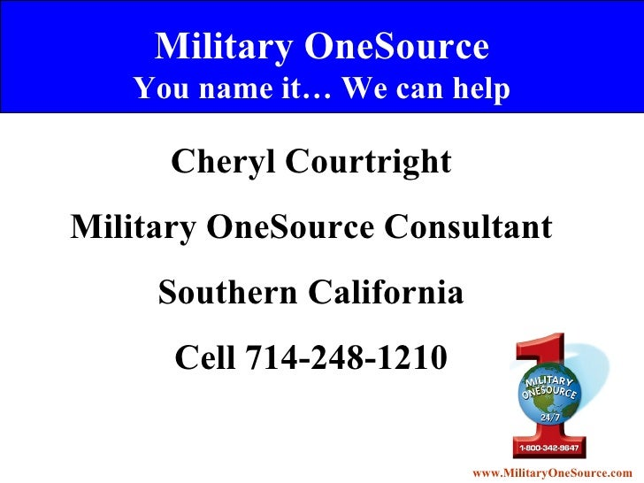 Military OneSource You name it… We can help Cheryl Courtright Military OneSource Consultant Southern California Cell 714-2...