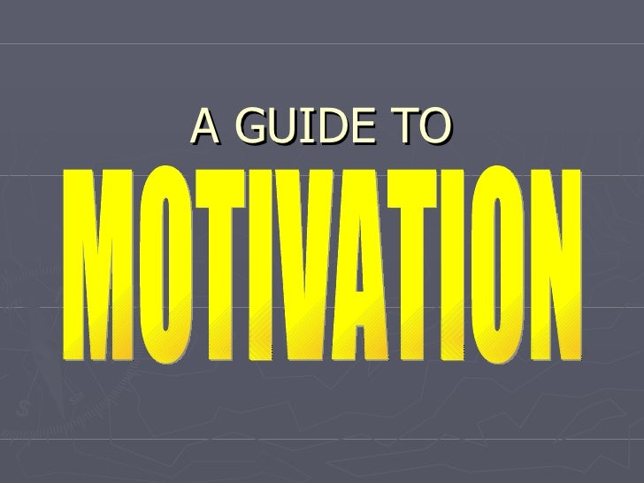 A GUIDE TO MOTIVATION