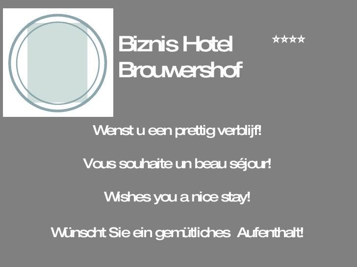 Biznis Hotel Brouwershof Wenst u een prettig verblijf! Vous souhaite un beau séjour! Wishes you a nice stay! Wünscht Sie e...