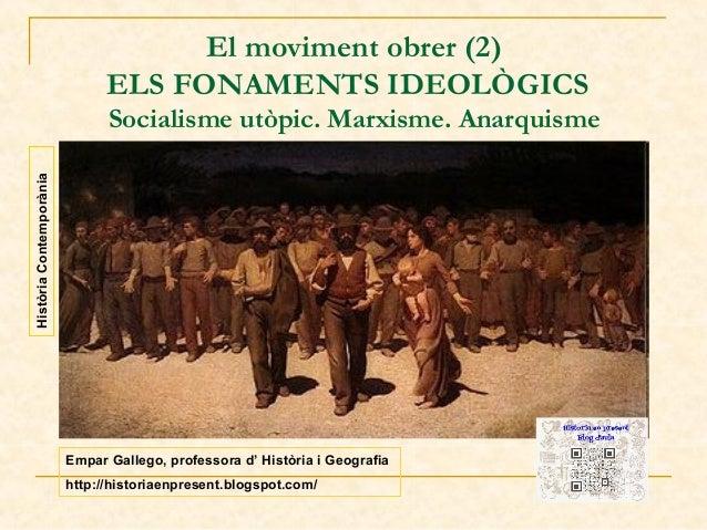 El moviment obrer (2) ELS FONAMENTS IDEOLÒGICS Història Contemporània  Socialisme utòpic. Marxisme. Anarquisme  Empar Gall...