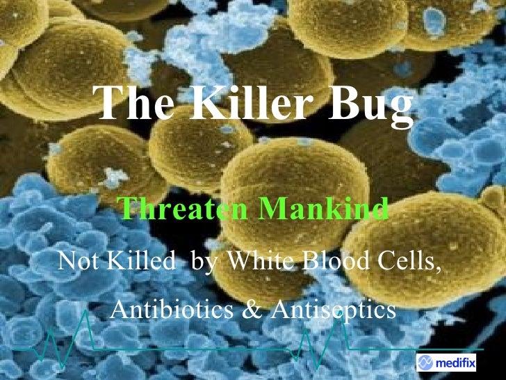 The Killer Bug Threaten Mankind Not Killed  by White Blood Cells,  Antibiotics & Antiseptics