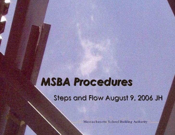 Steps and Flow August 9, 2006 JH MSBA Procedures  Massachusetts School Building Authority