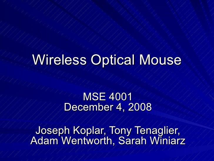 Wireless Optical Mouse MSE 4001 December 4, 2008 Joseph Koplar, Tony Tenaglier, Adam Wentworth, Sarah Winiarz